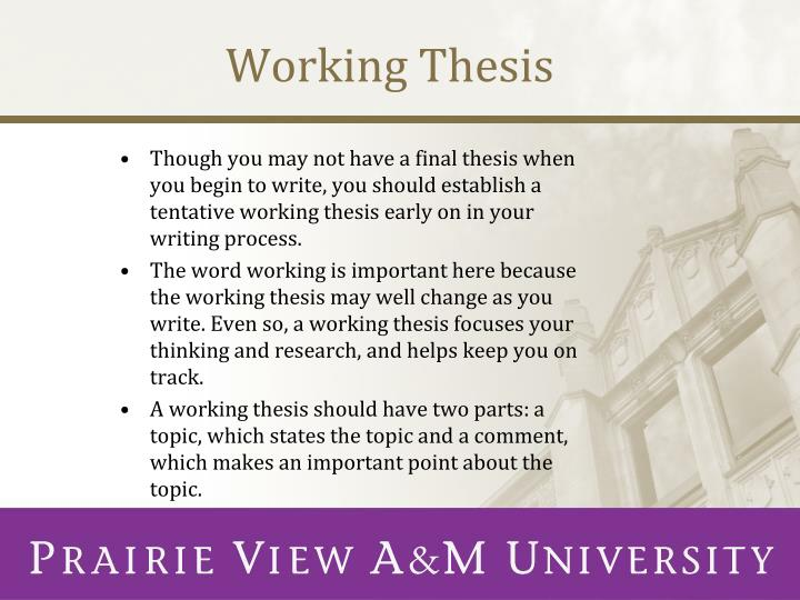 a working thesis is Guidelines for writing a thesis or dissertation  linda childers hon  getting started  1 most research begins with a question  (a working bibliography should be attached), your research questions and/or hypotheses, and how you will collect and analyze your data (your proposed instrumentation should be attached.