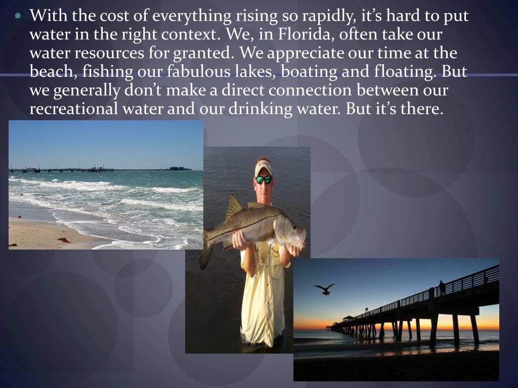 With the cost of everything rising so rapidly, it's hard to put water in the right context. We, in Florida, often take our water resources for granted. We appreciate our time at the beach, fishing our fabulous lakes, boating and floating. But we generally don't make a direct connection between our recreational water and our drinking water. But it's there.