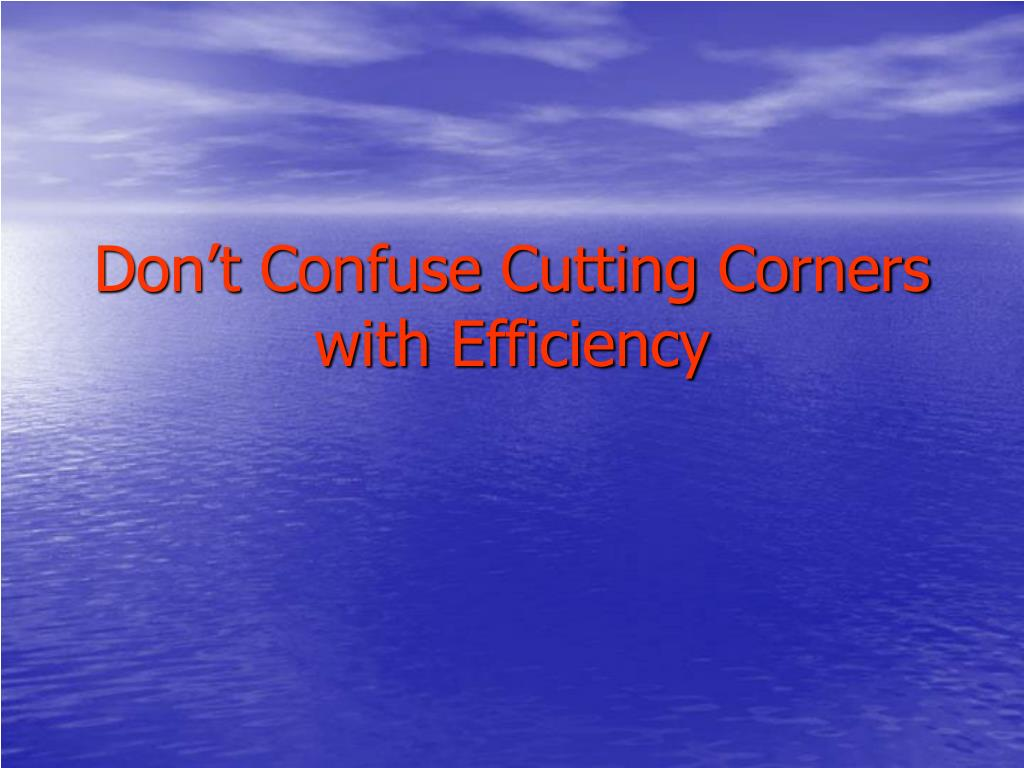 Don't Confuse Cutting Corners with Efficiency