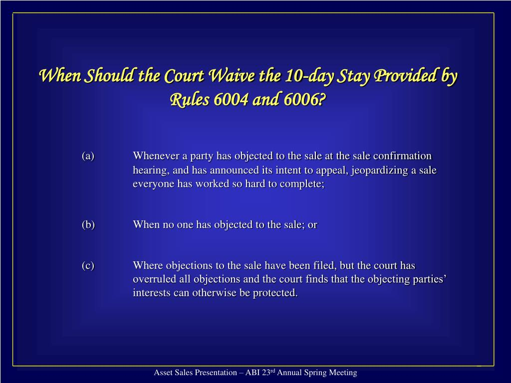 When Should the Court Waive the 10-day Stay Provided by Rules 6004 and 6006?