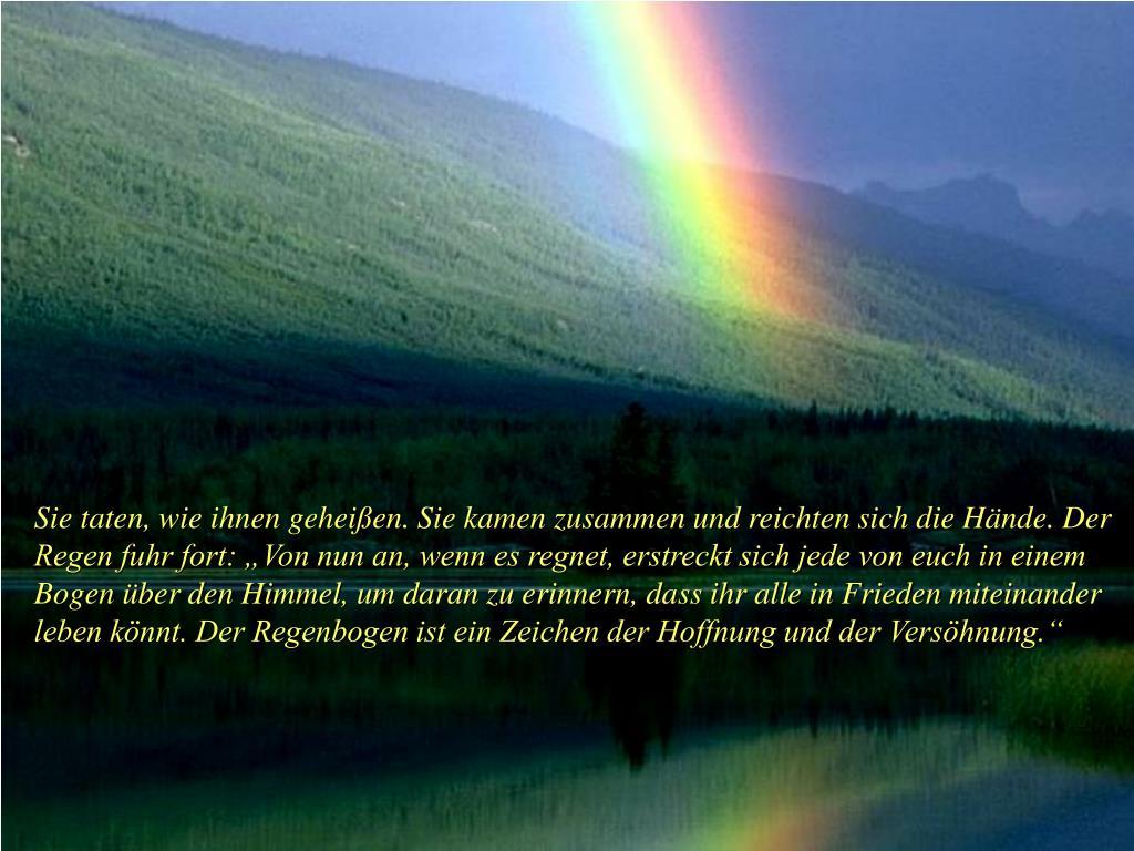 """Sie taten, wie ihnen geheißen. Sie kamen zusammen und reichten sich die Hände. Der Regen fuhr fort: """"Von nun an, wenn es regnet, erstreckt sich jede von euch in einem Bogen über den Himmel, um daran zu erinnern, dass ihr alle in Frieden miteinander leben könnt. Der Regenbogen ist ein Zeichen der Hoffnung und der Versöhnung."""""""