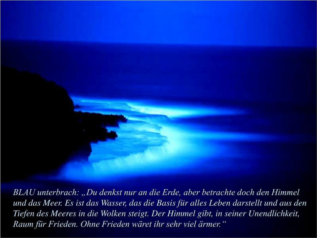 """BLAU unterbrach: """"Du denkst nur an die Erde, aber betrachte doch den Himmel und das Meer. Es ist das Wasser, das die Basis für alles Leben darstellt und aus den Tiefen des Meeres in die Wolken steigt. Der Himmel gibt, in seiner Unendlichkeit, Raum für Frieden. Ohne Frieden wäret ihr sehr viel ärmer."""""""