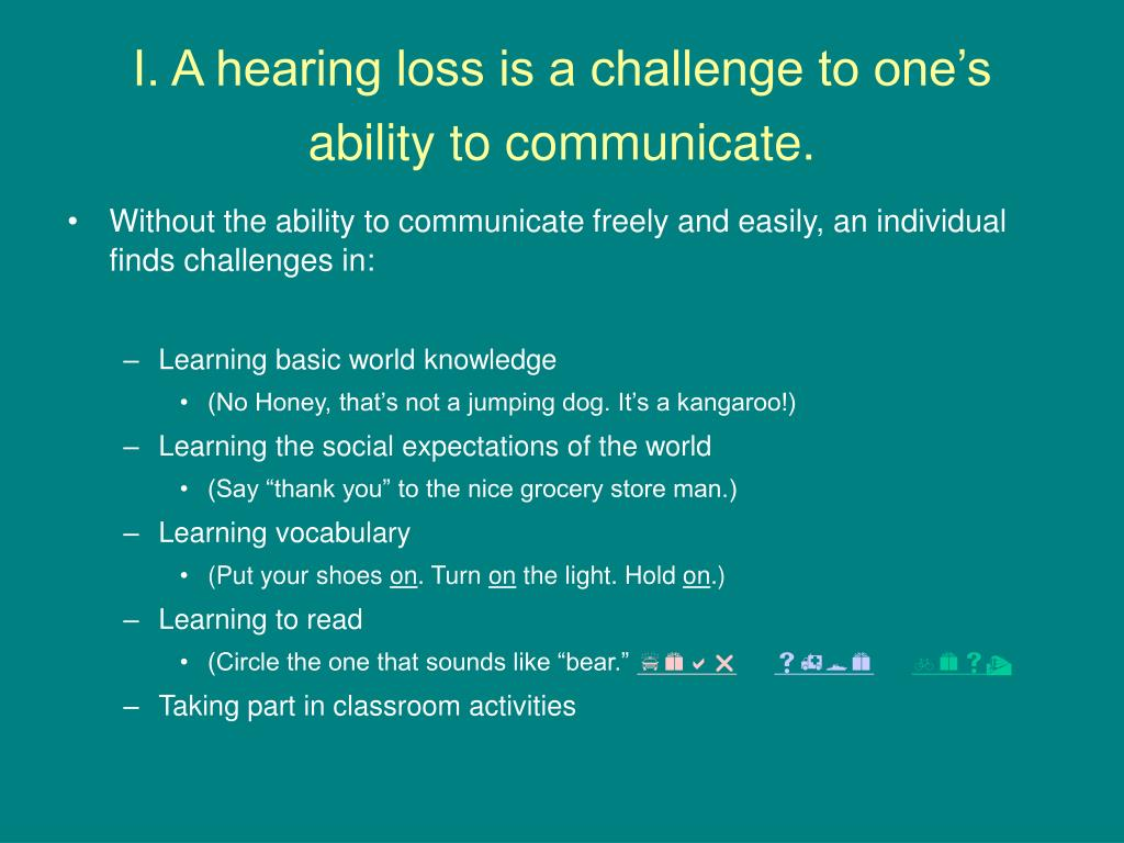I. A hearing loss is a challenge to one's ability to communicate.