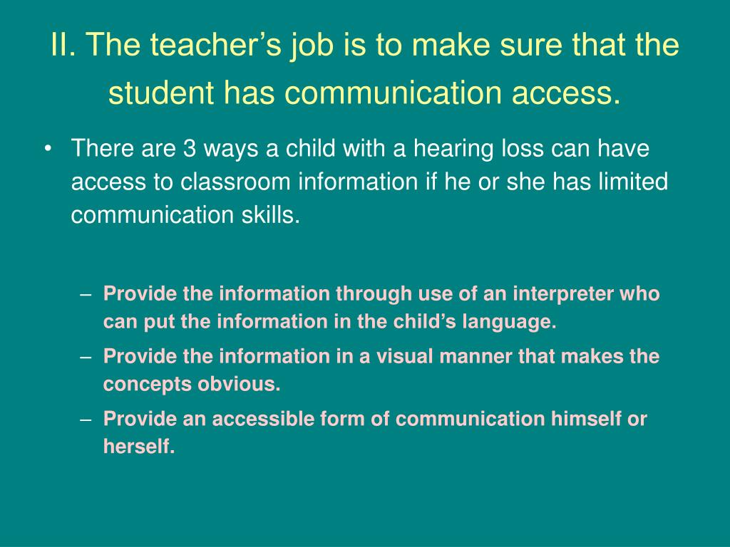 II. The teacher's job is to make sure that the student has communication access.