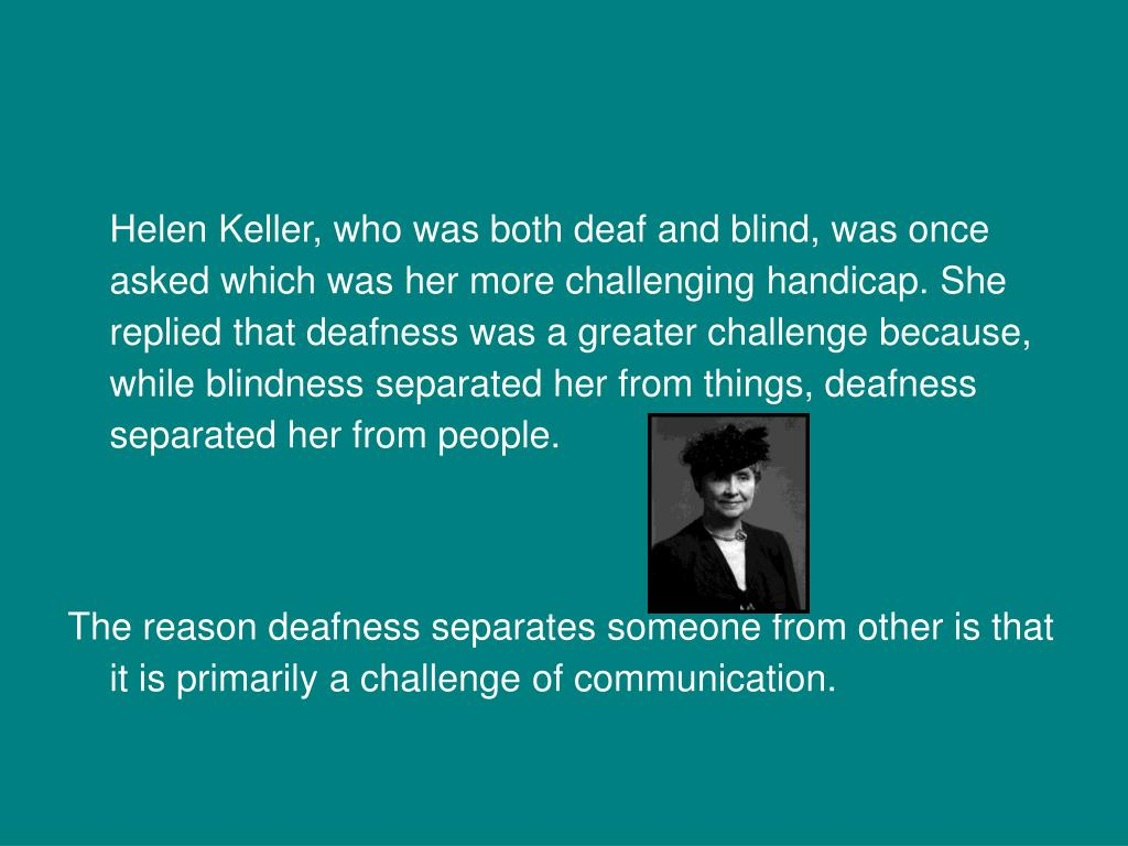 Helen Keller, who was both deaf and blind, was once asked which was her more challenging handicap. She replied that deafness was a greater challenge because, while blindness separated her from things, deafness separated her from people.