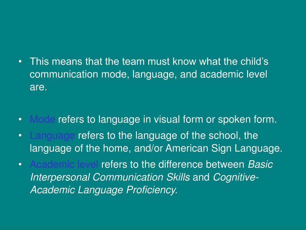This means that the team must know what the child's communication mode, language, and academic level are.