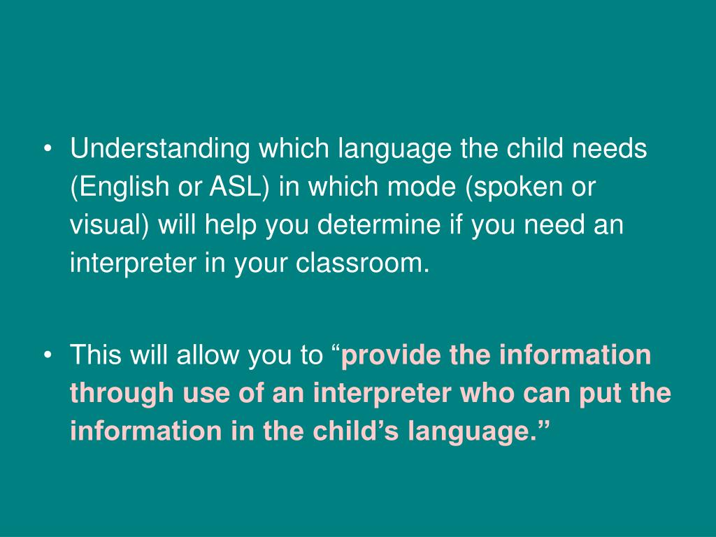 Understanding which language the child needs (English or ASL) in which mode (spoken or visual) will help you determine if you need an interpreter in your classroom.