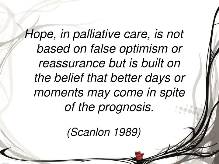 Hope, in palliative care, is not based on false optimism or reassurance but is built on the belief that better days or moments may come in spite of the prognosis.
