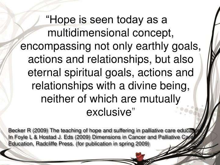 """""""Hope is seen today as a multidimensional concept, encompassing not only earthly goals, actions and relationships, but also eternal spiritual goals, actions and relationships with a divine being, neither of which are mutually exclusive"""