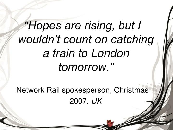 """""""Hopes are rising, but I wouldn't count on catching a train to London tomorrow."""""""