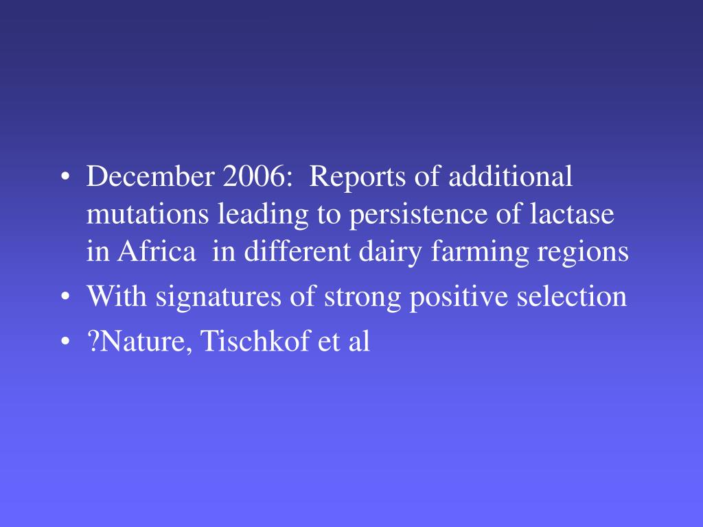 December 2006:  Reports of additional mutations leading to persistence of lactase in Africa  in different dairy farming regions