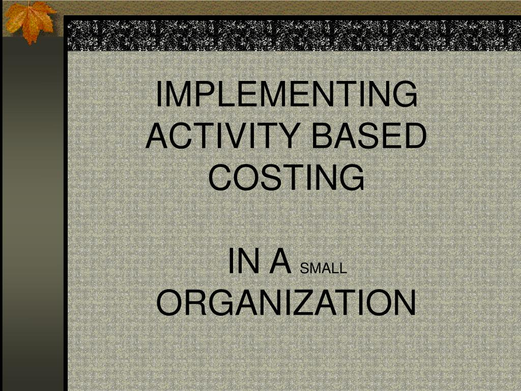 implementing activity based costing in a small organization l.