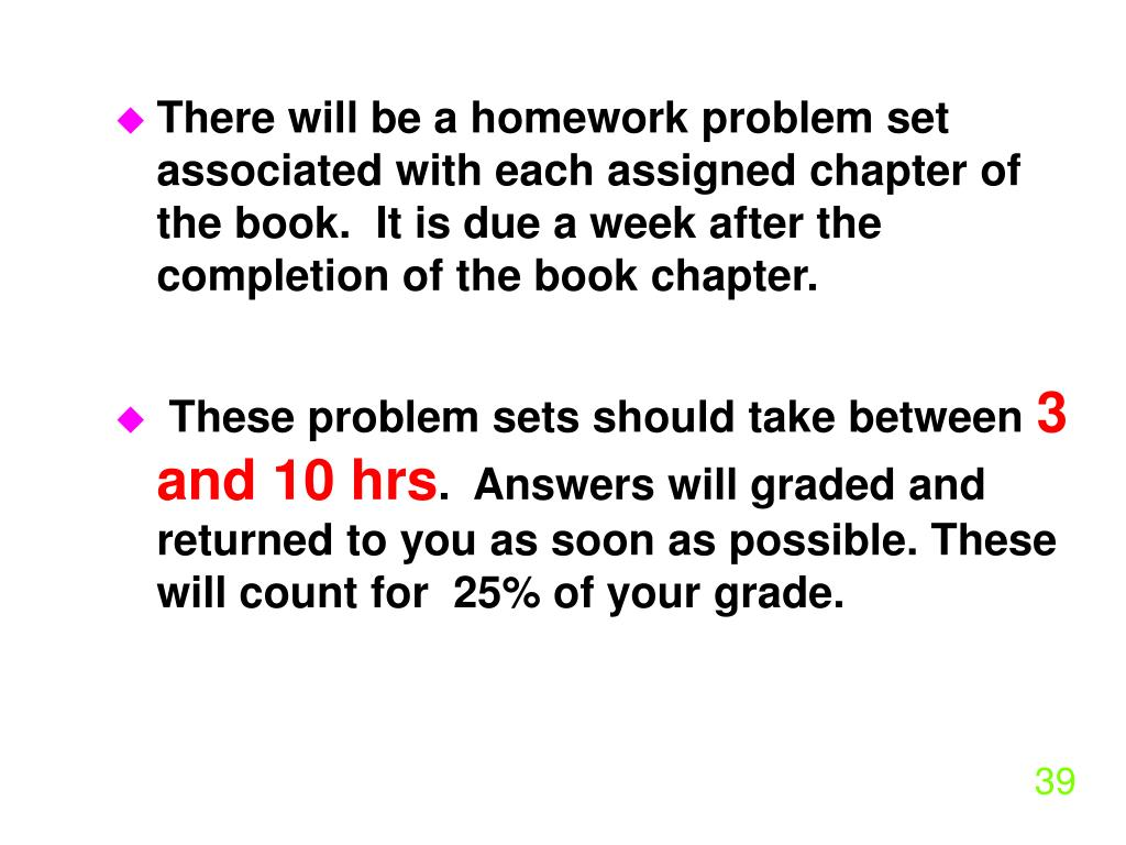 There will be a homework problem set associated with each assigned chapter of the book.  It is due a week after the completion of the book chapter.