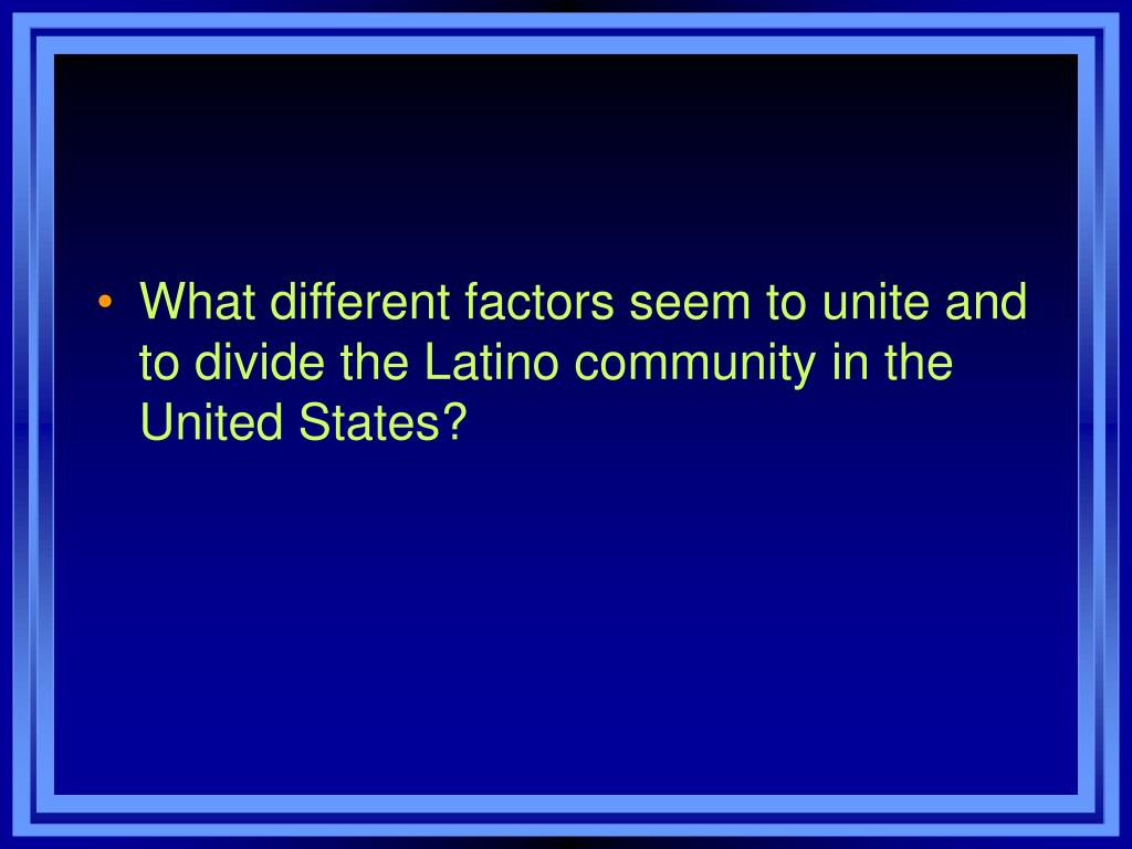 What different factors seem to unite and to divide the Latino community in the United States?