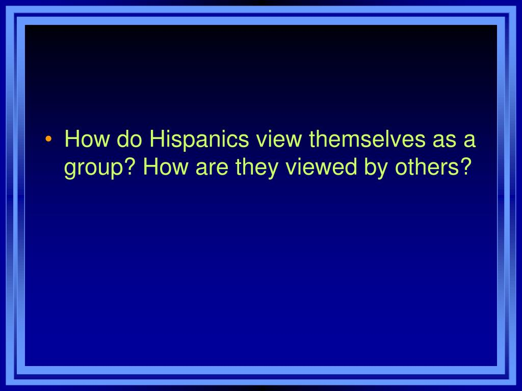 How do Hispanics view themselves as a group? How are they viewed by others?