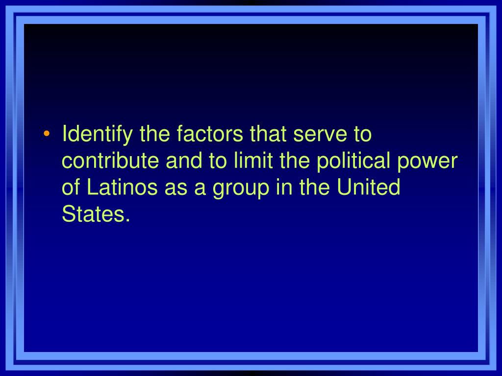 Identify the factors that serve to contribute and to limit the political power of Latinos as a group in the United States.