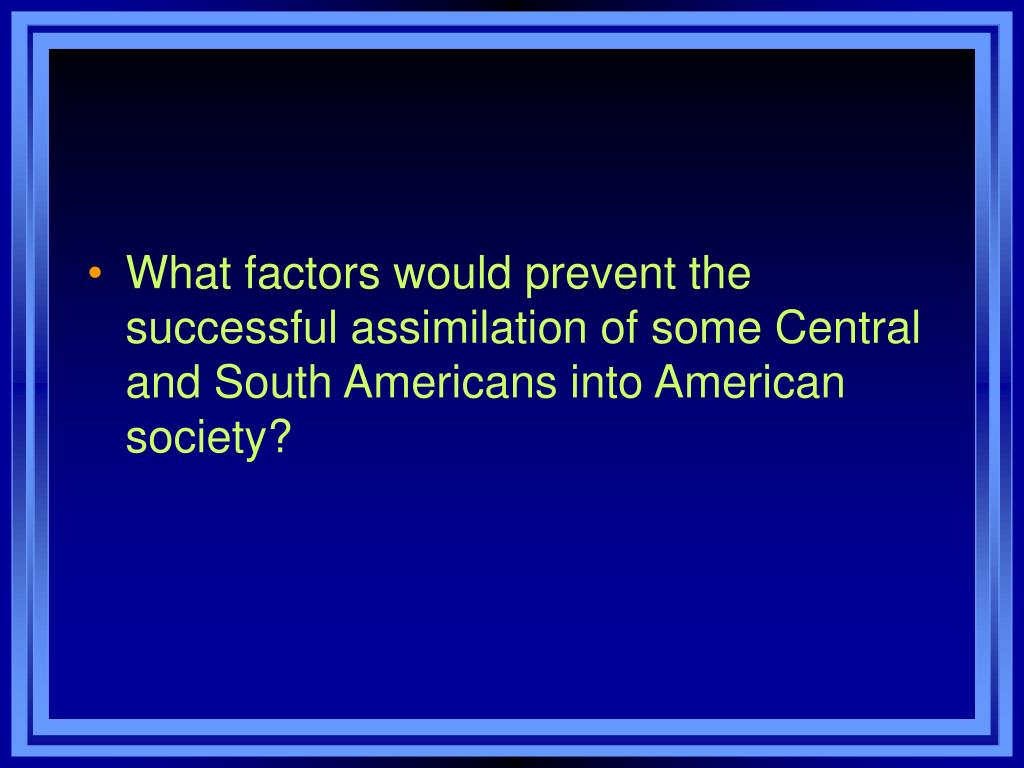 What factors would prevent the successful assimilation of some Central and South Americans into American society?