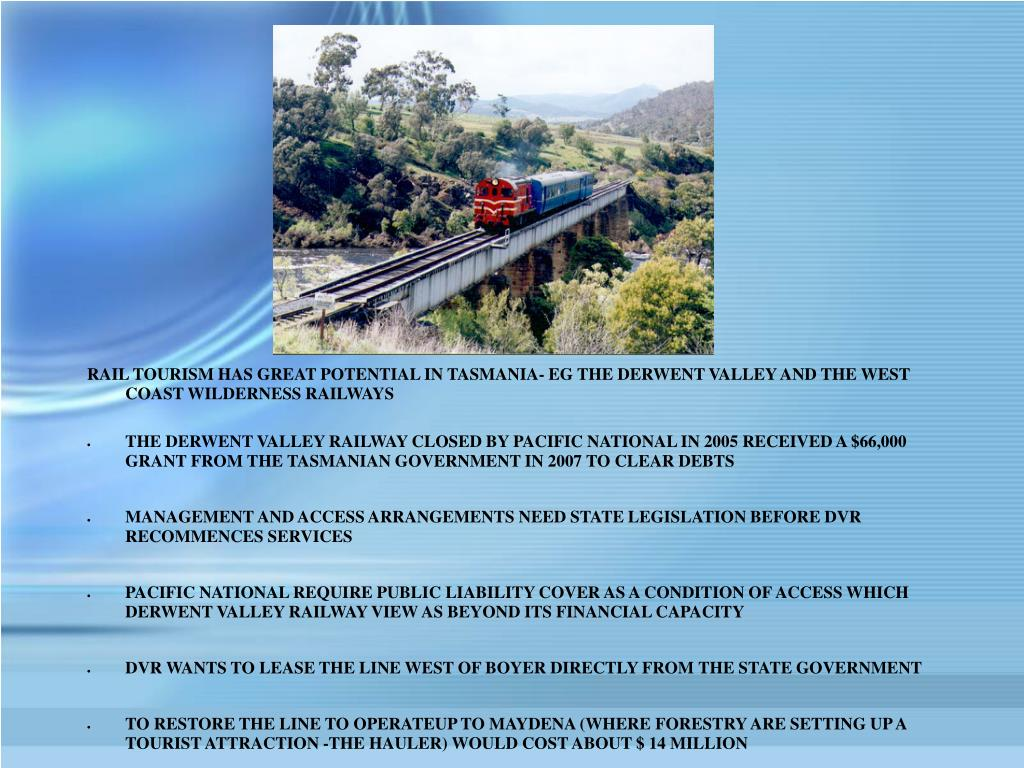 RAIL TOURISM HAS GREAT POTENTIAL IN TASMANIA- EG THE DERWENT VALLEY AND THE WEST COAST WILDERNESS RAILWAYS