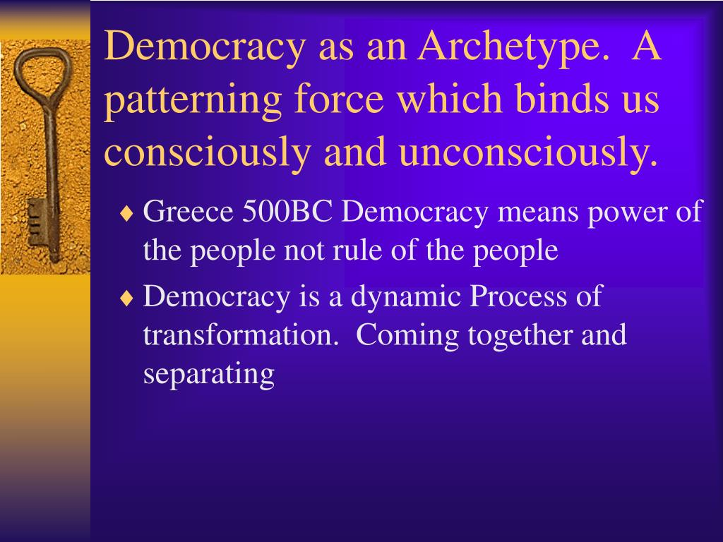 Democracy as an Archetype.  A patterning force which binds us consciously and unconsciously.