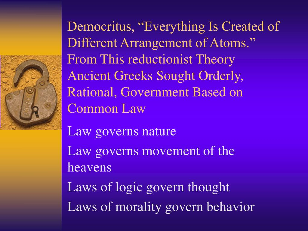 "Democritus, ""Everything Is Created of Different Arrangement of Atoms."" From This reductionist Theory  Ancient Greeks Sought Orderly, Rational, Government Based on Common Law"