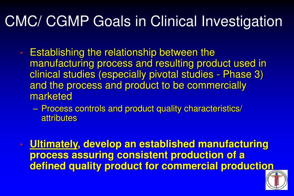 CMC/ CGMP Goals in Clinical Investigation