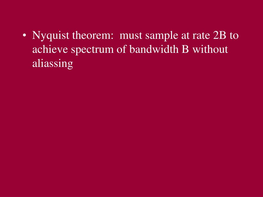 Nyquist theorem:  must sample at rate 2B to achieve spectrum of bandwidth B without aliassing