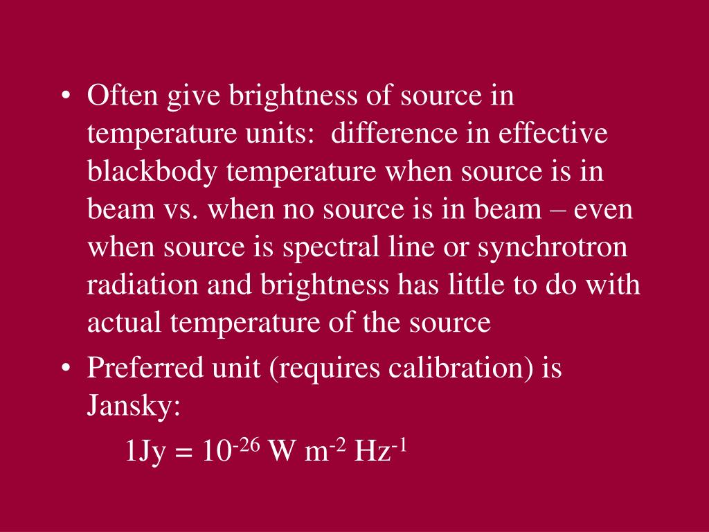 Often give brightness of source in temperature units:  difference in effective blackbody temperature when source is in beam vs. when no source is in beam – even when source is spectral line or synchrotron radiation and brightness has little to do with actual temperature of the source