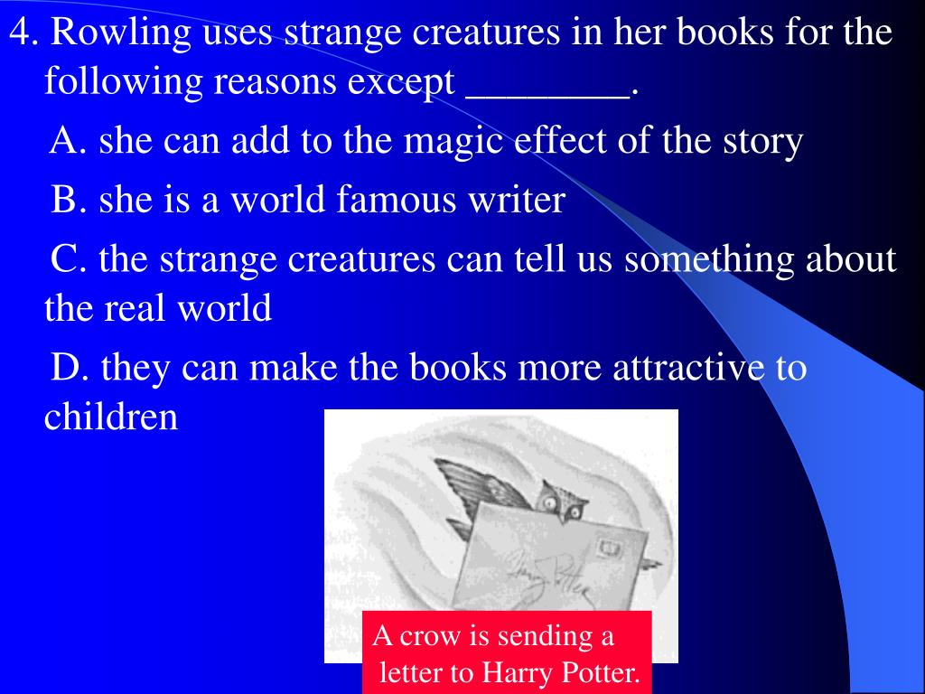4. Rowling uses strange creatures in her books for the following reasons except ________.