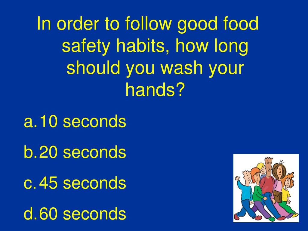 In order to follow good food safety habits, how long should you wash your hands?