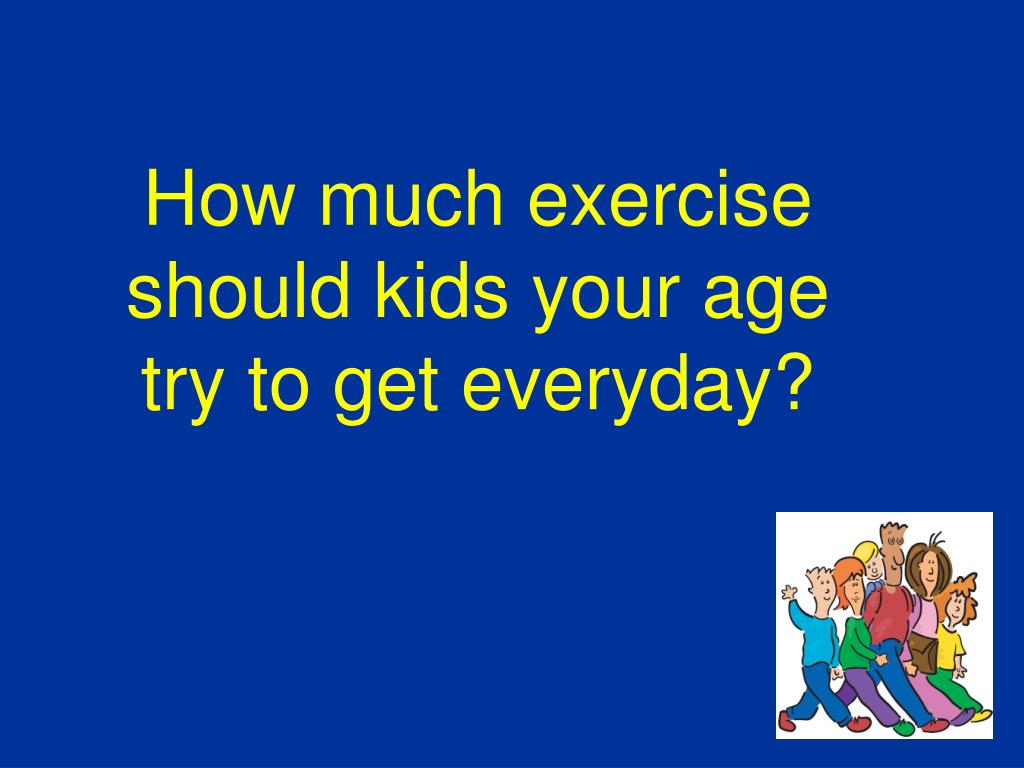 How much exercise should kids your age try to get everyday?