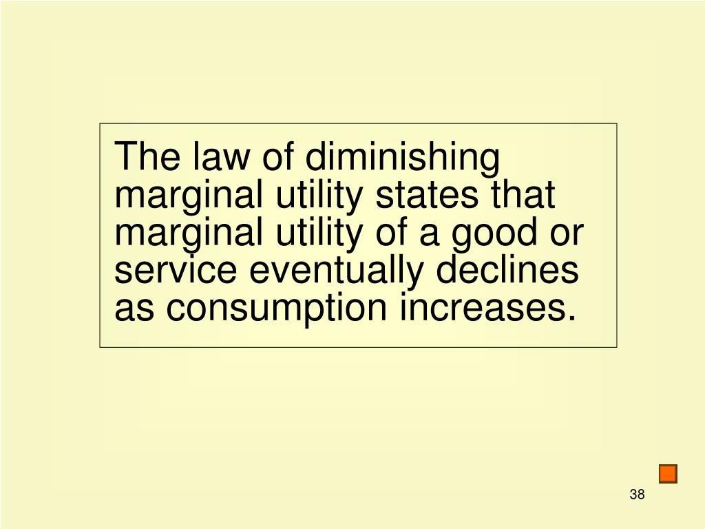The law of diminishing marginal utility states that marginal utility of a good or service eventually declines as consumption increases.