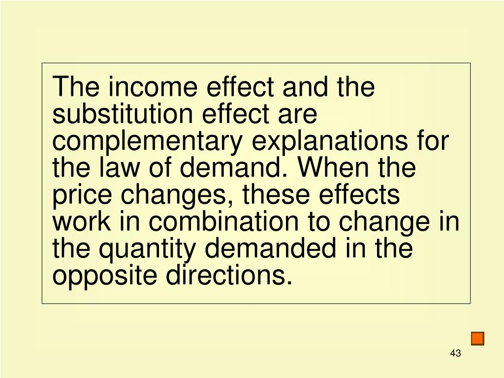 The income effect and the substitution effect are complementary explanations for the law of demand. When the price changes, these effects work in combination to change in the quantity demanded in the opposite directions.