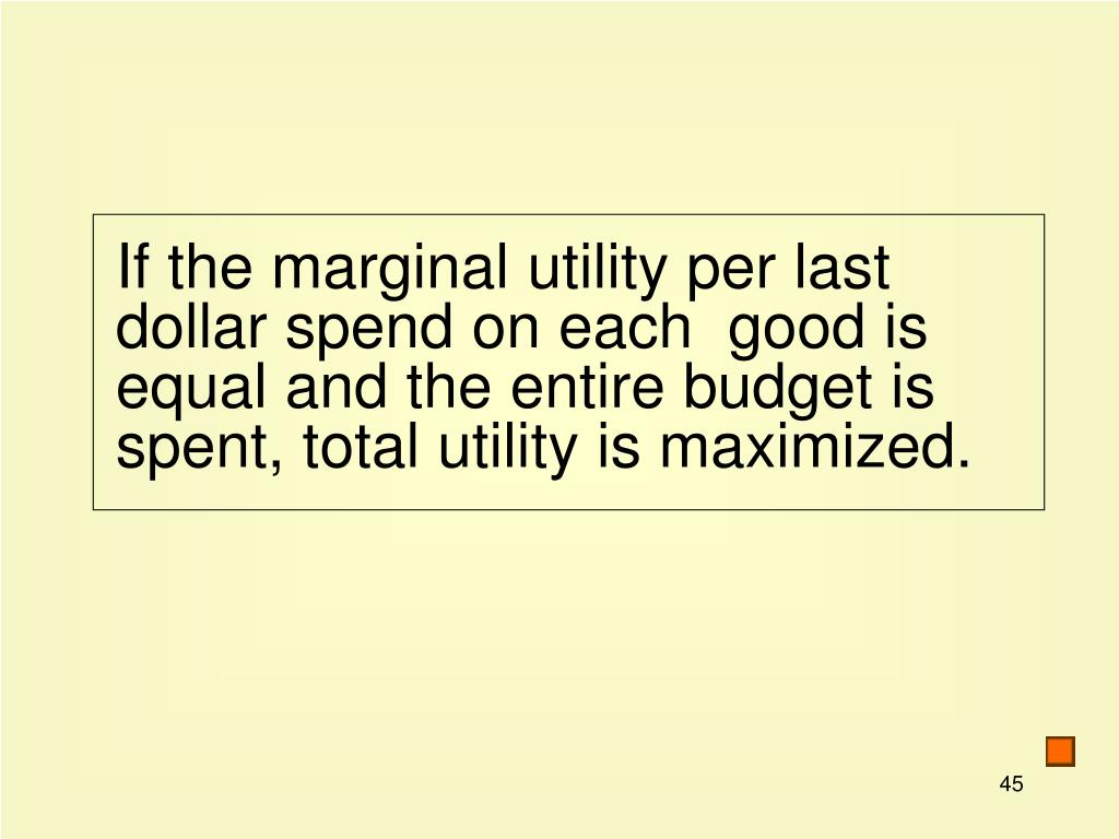 If the marginal utility per last dollar spend on each  good is equal and the entire budget is spent, total utility is maximized.