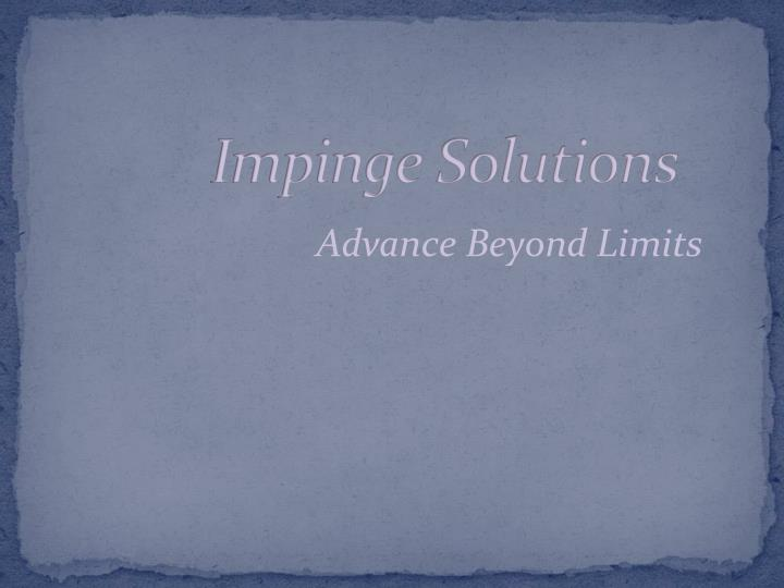 Impinge solutions