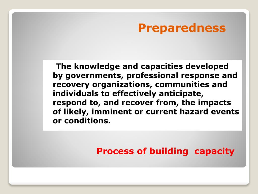 The knowledge and capacities developed by governments, professional response and recovery organizations, communities and individuals to effectively anticipate, respond to, and recover from, the impacts of likely, imminent or current hazard events or conditions.
