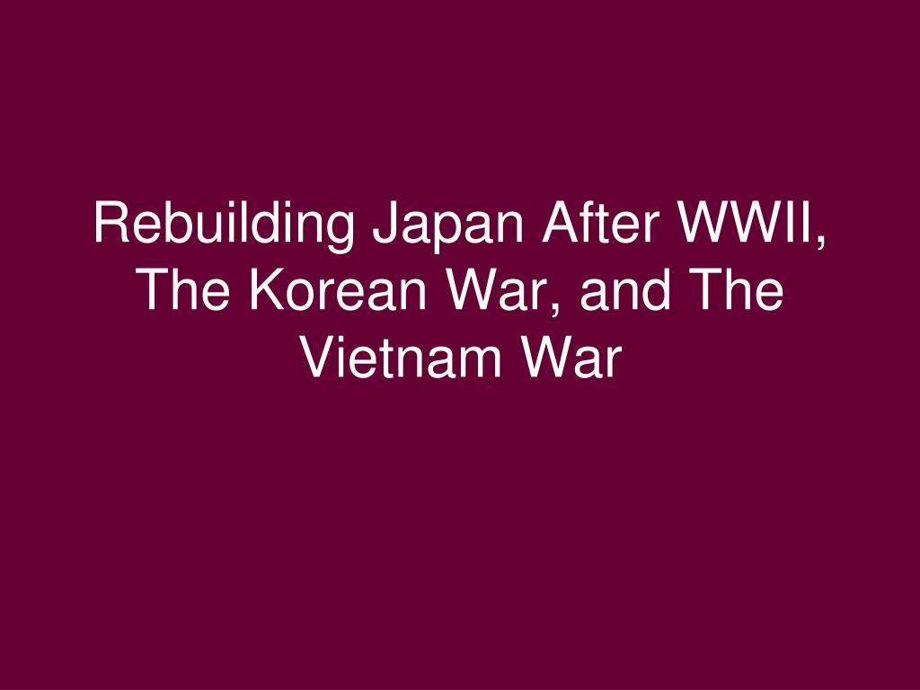 Rebuilding Japan After WWII, The Korean War, and The Vietnam War