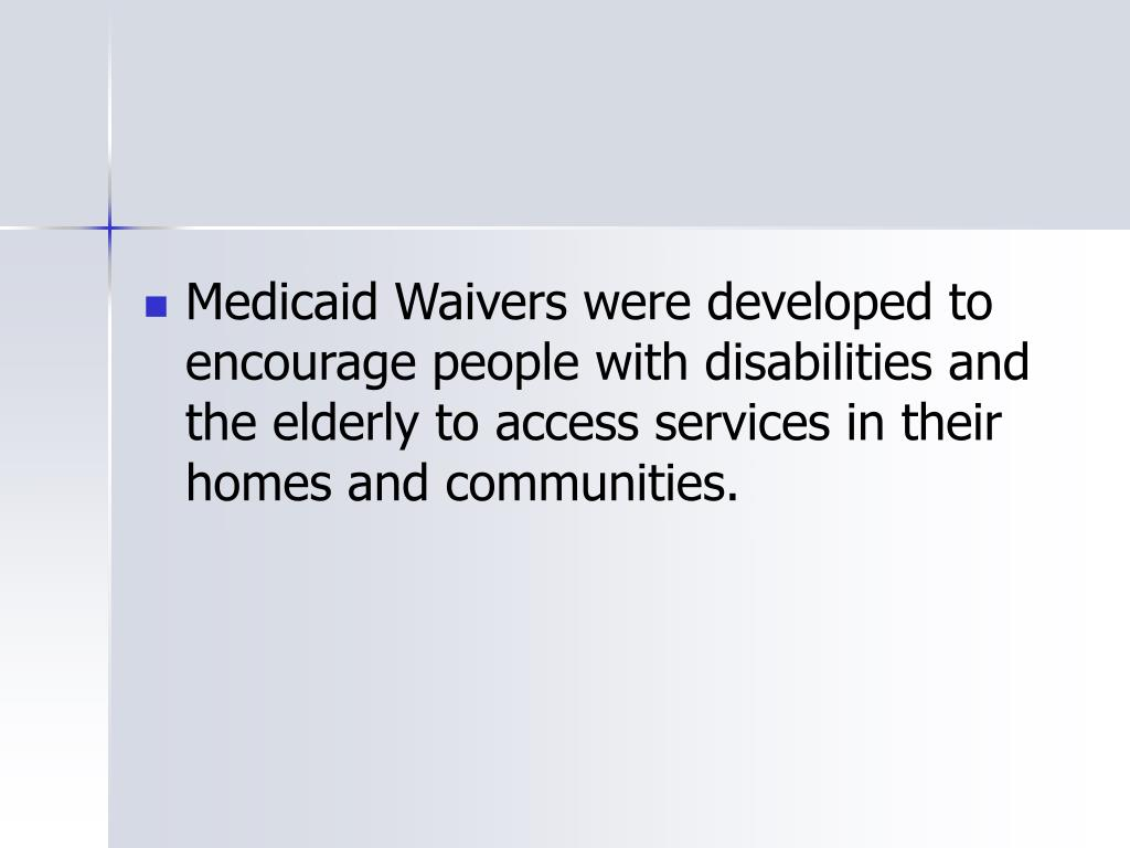Medicaid Waivers were developed to encourage people with disabilities and the elderly to access services in their homes and communities.