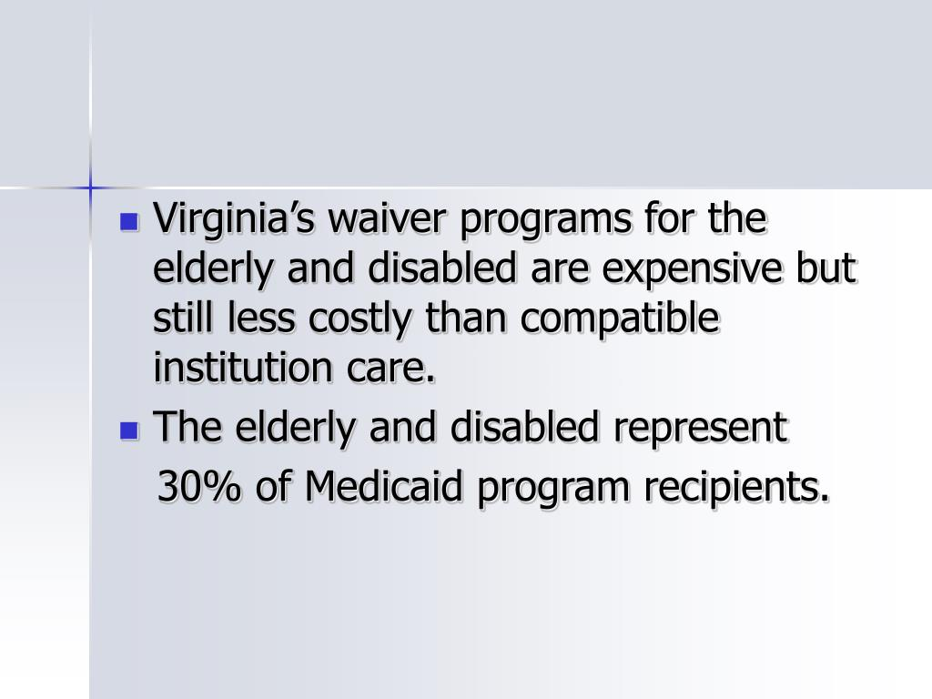 Virginia's waiver programs for the elderly and disabled are expensive but still less costly than compatible institution care.