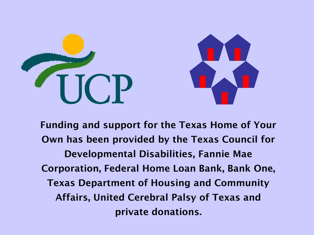 Funding and support for the Texas Home of Your Own has been provided by the Texas Council for Developmental Disabilities, Fannie Mae Corporation, Federal Home Loan Bank, Bank One, Texas Department of Housing and Community Affairs, United Cerebral Palsy of Texas and private donations.