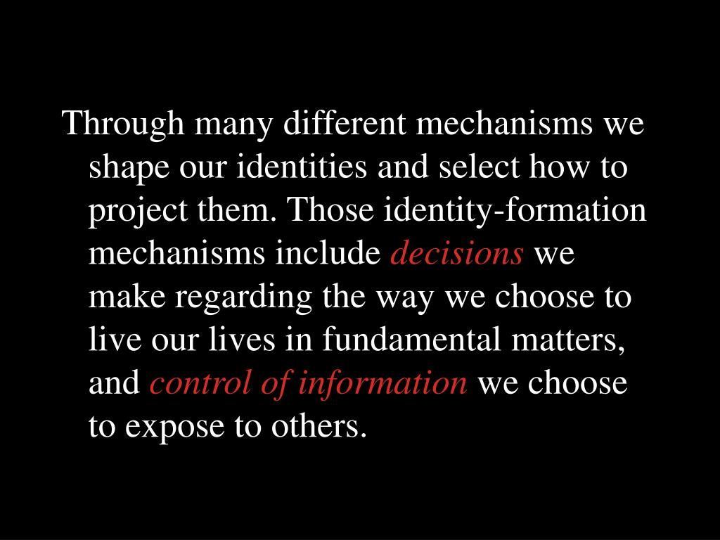 Through many different mechanisms we shape our identities and select how to project them. Those identity-formation mechanisms include