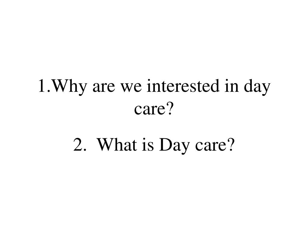 1.Why are we interested in day care?