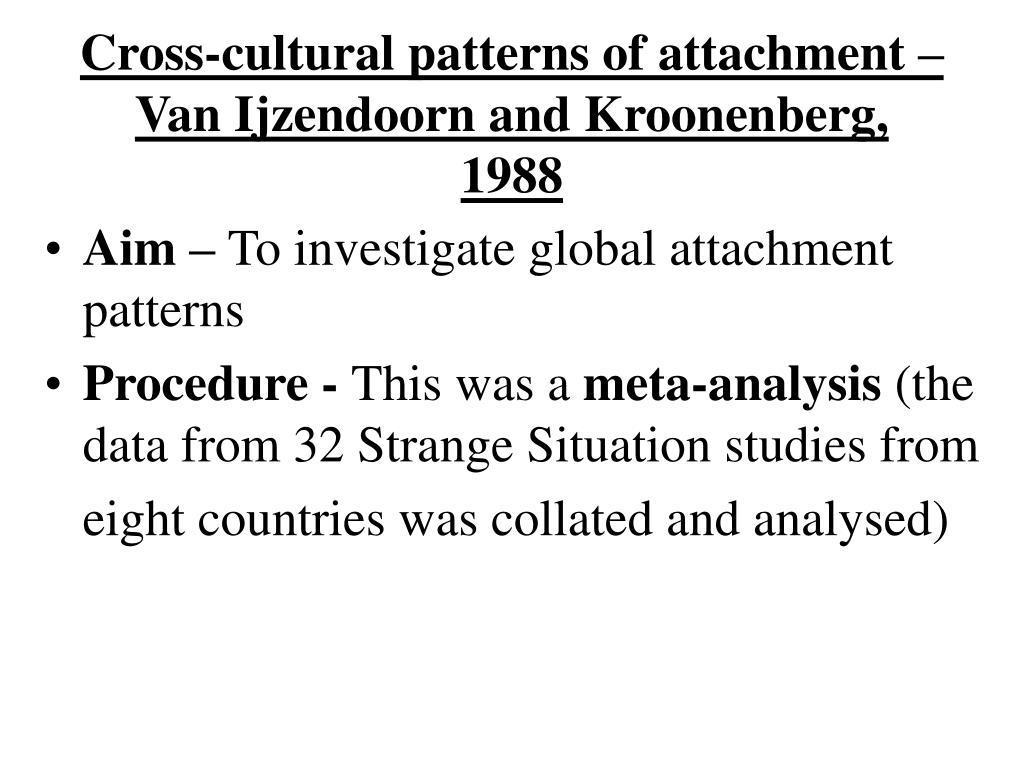 Cross-cultural patterns of attachment –Van Ijzendoorn and Kroonenberg, 1988