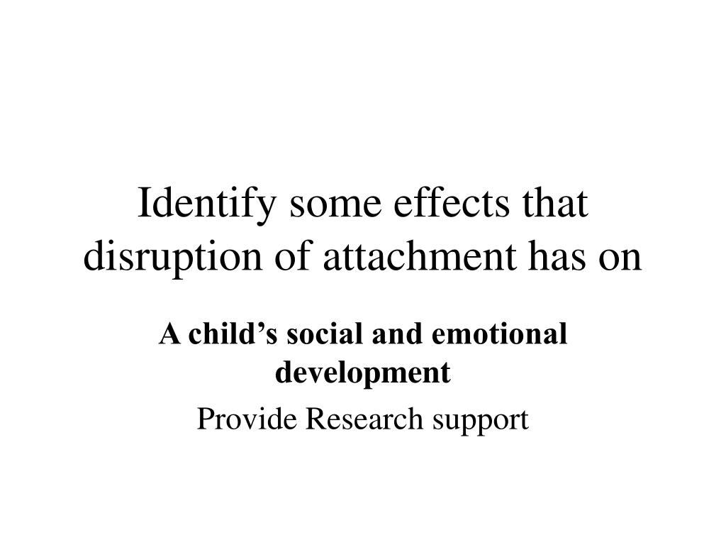 Identify some effects that disruption of attachment has on