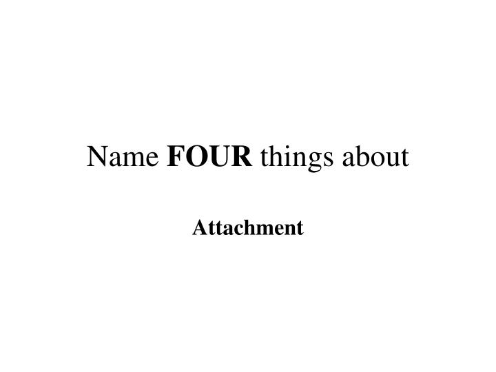 Name four things about