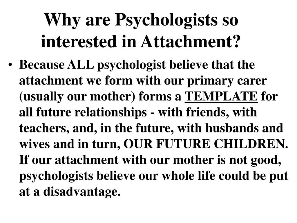 Why are Psychologists so interested in Attachment?