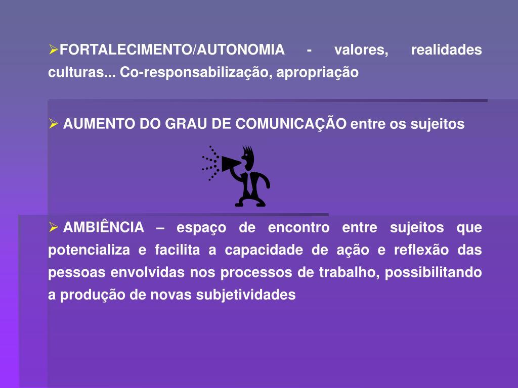 FORTALECIMENTO/AUTONOMIA - valores, realidades culturas... Co-responsabilização, apropriação