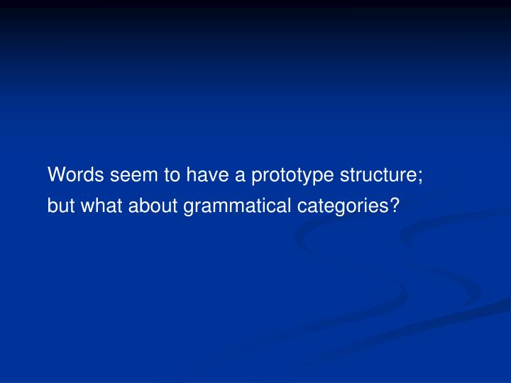 Words seem to have a prototype structure; but what about grammatical categories?