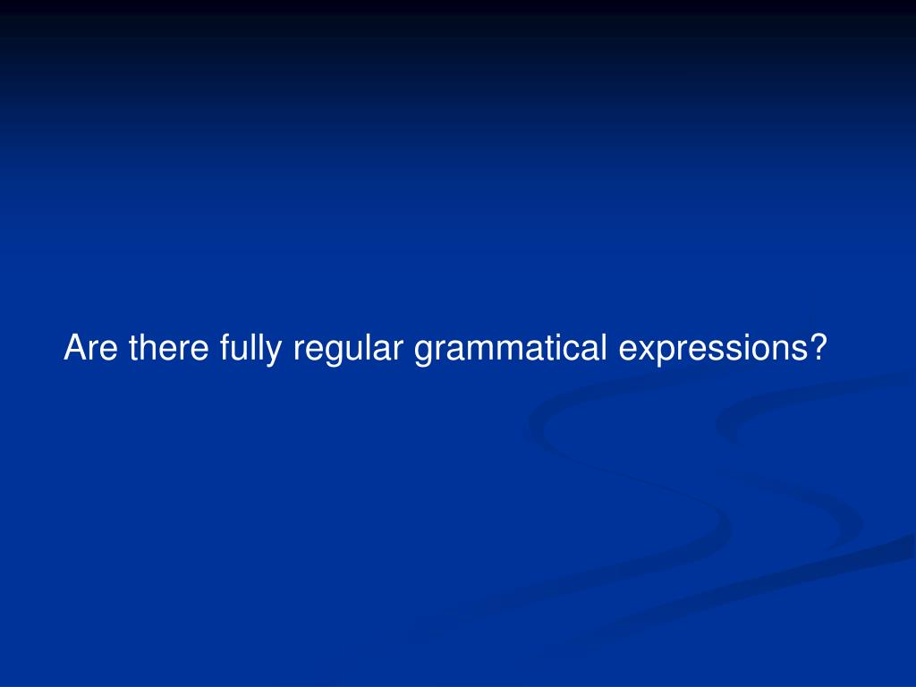 Are there fully regular grammatical expressions?