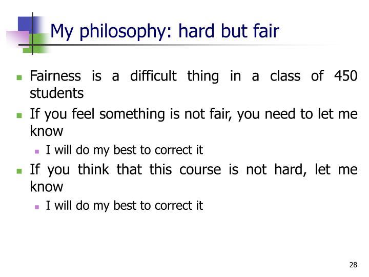 My philosophy: hard but fair