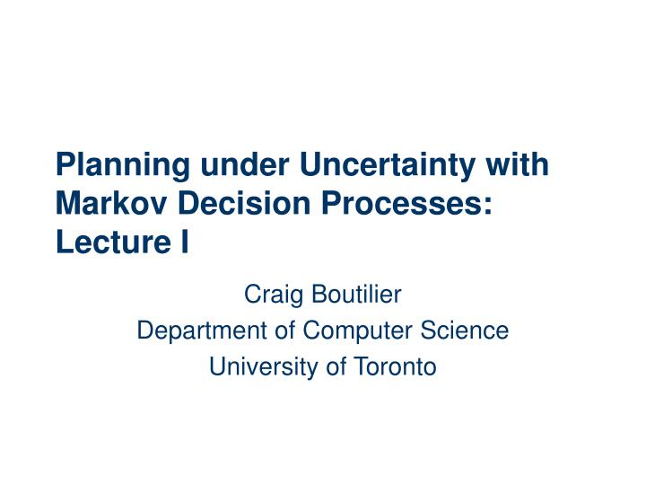 Planning under uncertainty with markov decision processes lecture i